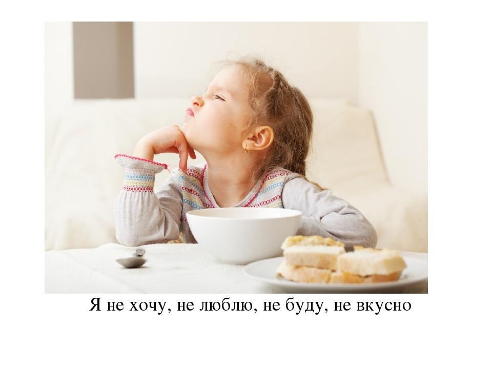 Я не хочу, не люблю, не буду, не вкусно