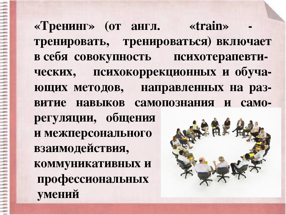 «Тренинг» (от англ. «trаin» - тренировать, тренироваться) включает в себя сов...