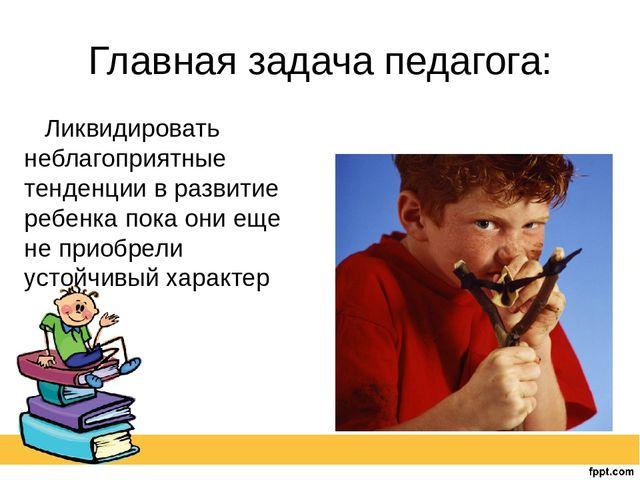 Главная задача педагога: Ликвидировать неблагоприятные тенденции в развитие р...