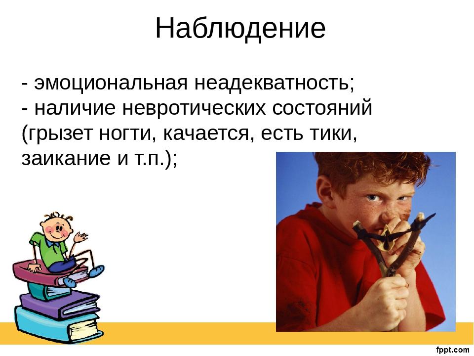 Наблюдение - эмоциональная неадекватность; - наличие невротических состояний...