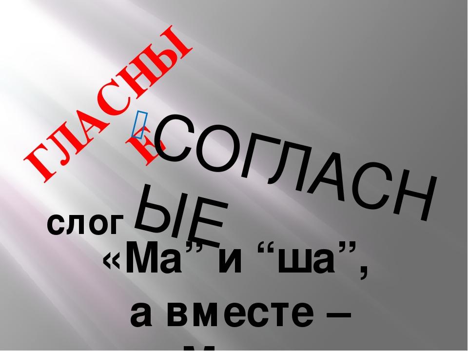 """ГЛАСНЫЕ СОГЛАСНЫЕ слог «Ма"""" и """"ша"""", а вместе – Маша"""