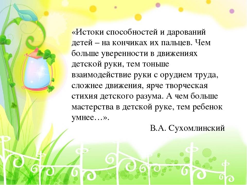 «Истоки способностей и дарований детей – на кончиках их пальцев. Чем больше...