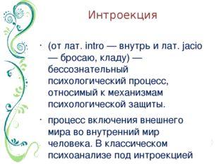 Интроекция (от лат. intro — внутрь и лат. jacio — бросаю, кладу) — бессознате