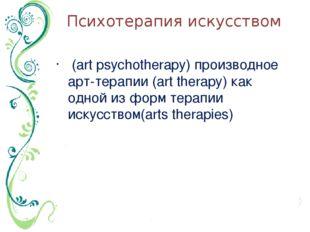 Психотерапия искусством (art psychotherapy) производное арт-терапии (art ther