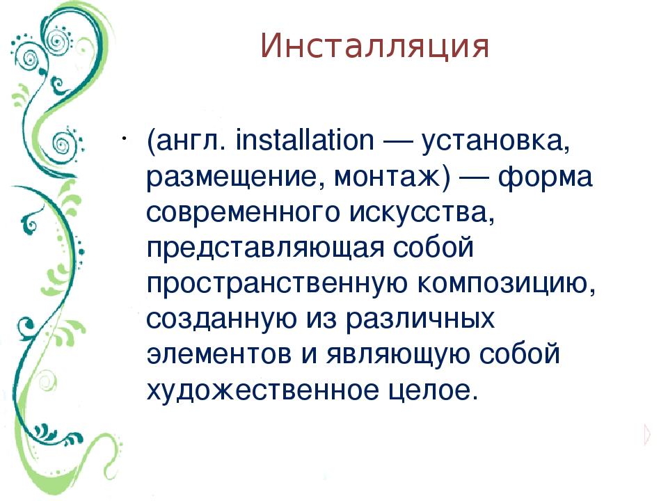 Инсталляция (англ. installation — установка, размещение, монтаж) — форма совр...