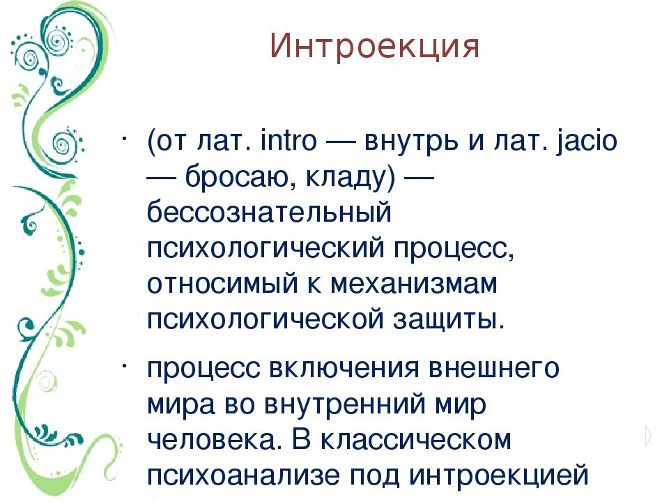 Интроекция (от лат. intro — внутрь и лат. jacio — бросаю, кладу) — бессознате...