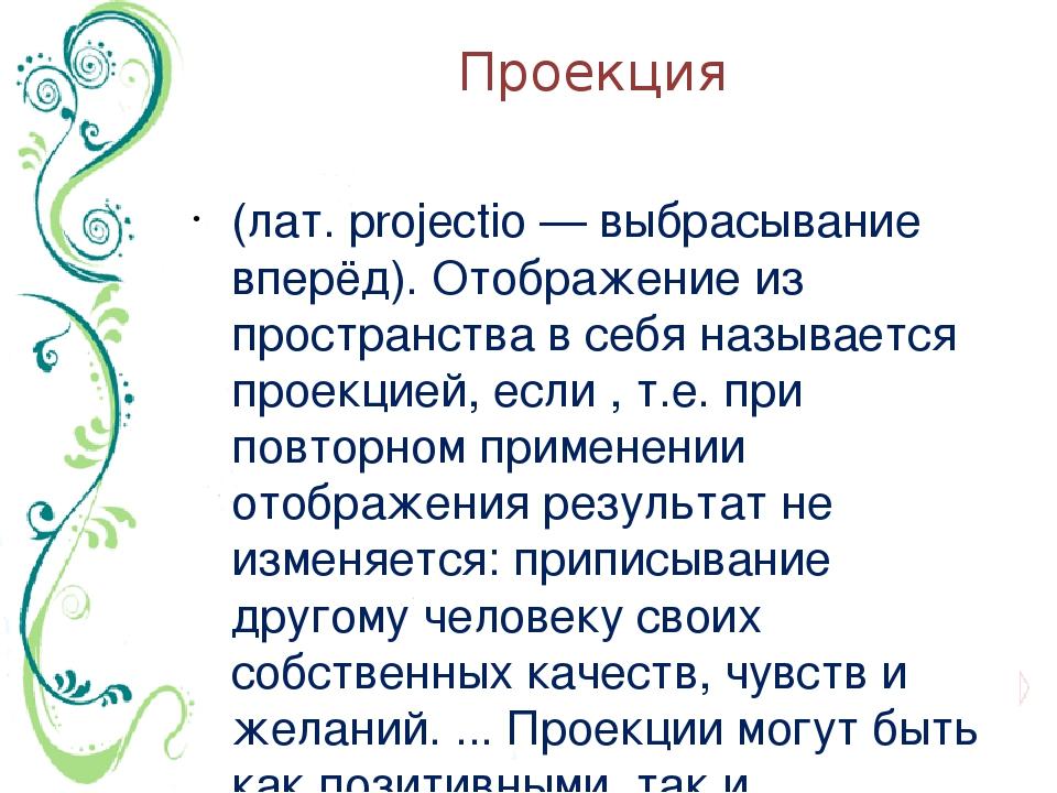 Проекция (лат. projectio — выбрасывание вперёд). Отображение из пространства...