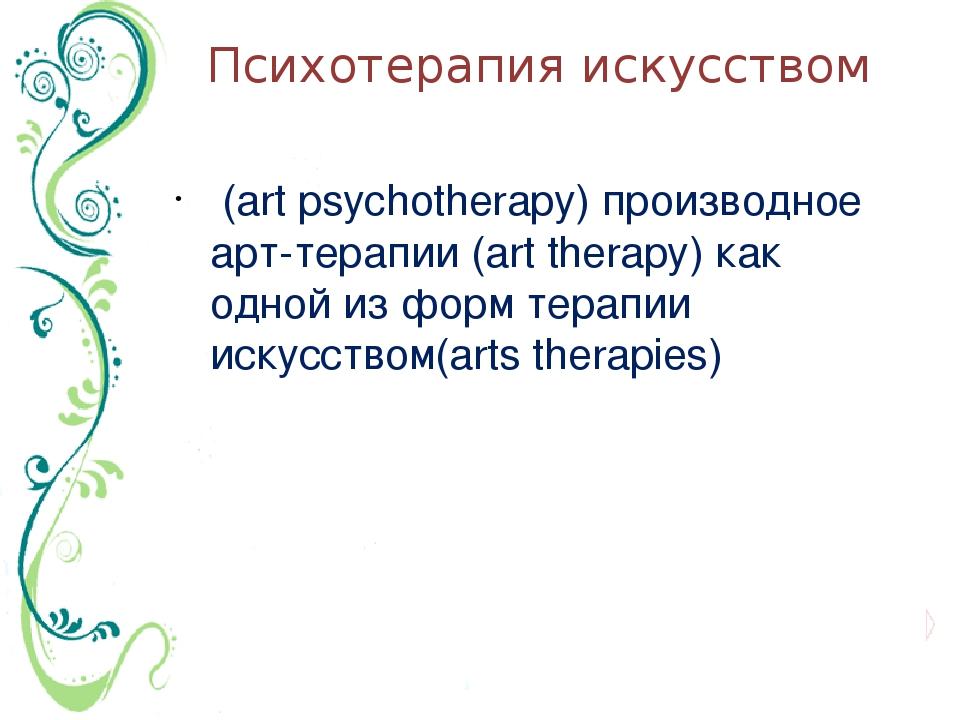Психотерапия искусством (art psychotherapy) производное арт-терапии (art ther...