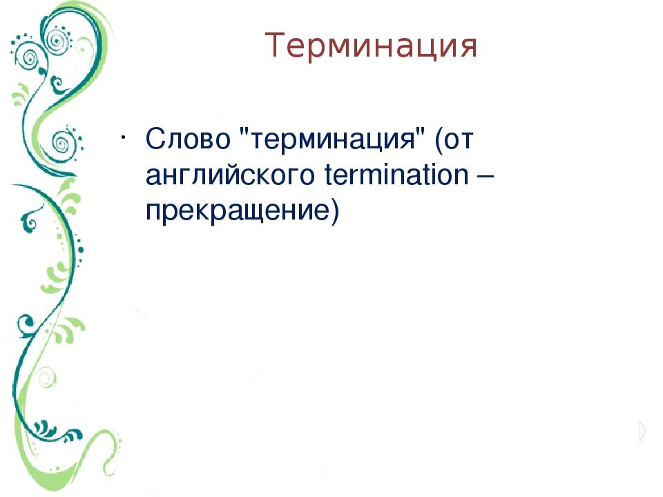 """Терминация Слово """"терминация"""" (от английского termination – прекращение)"""
