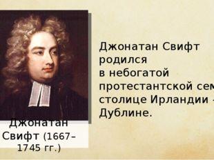 Джонатан Свифт (1667–1745 гг.) Джонатан Свифт родился в небогатой протестантс