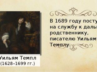 В 1689 году поступил на службу к дальнему родственнику, писателю Уильяму Темп