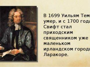 В 1699 Уильям Темпл умер, и с 1700 года Свифт стал приходским священником уже