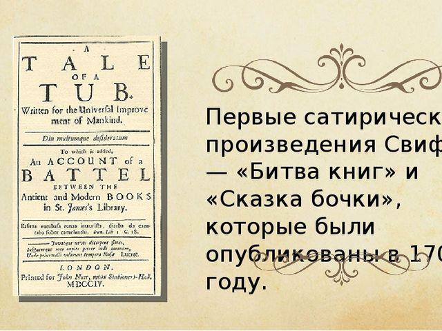 Первые сатирические произведения Свифта — «Битва книг» и «Сказка бочки», кото...