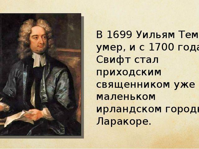 В 1699 Уильям Темпл умер, и с 1700 года Свифт стал приходским священником уже...
