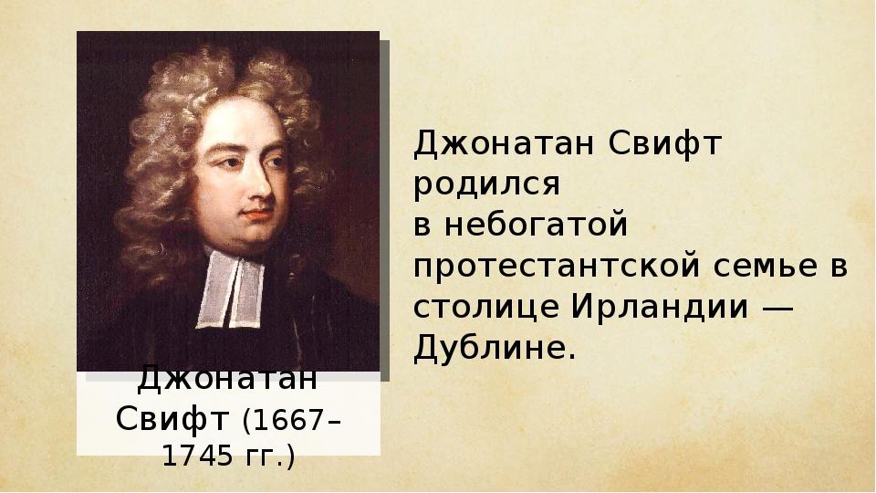 Джонатан Свифт (1667–1745 гг.) Джонатан Свифт родился в небогатой протестантс...