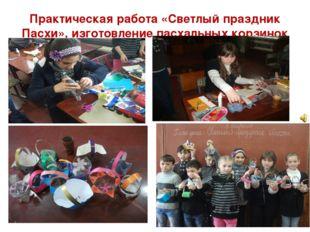 Практическая работа «Светлый праздник Пасхи», изготовление пасхальных корзинок