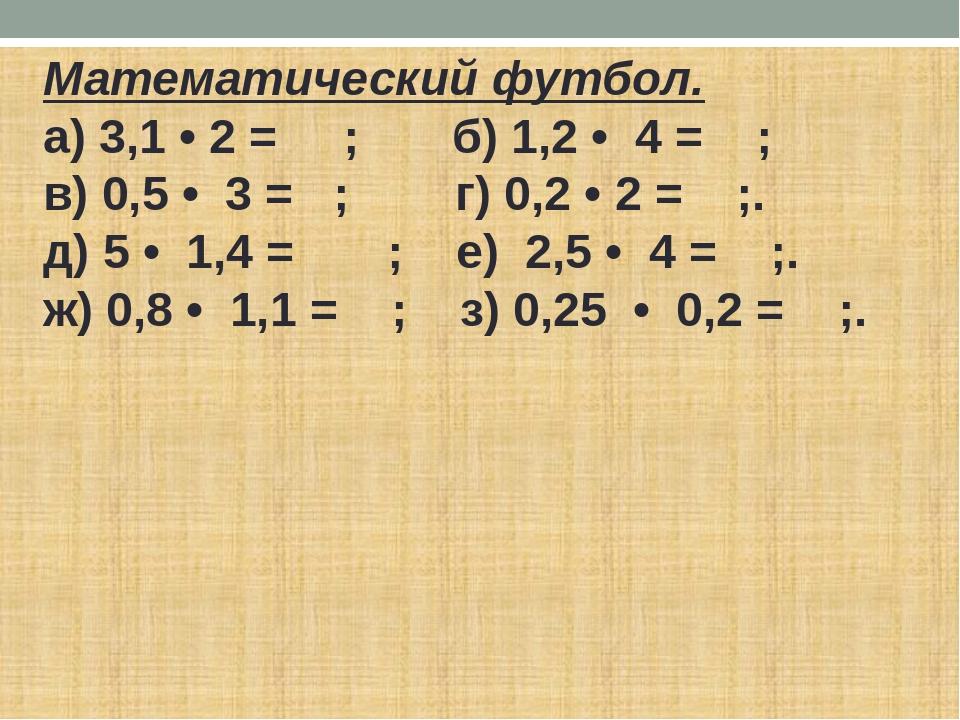 Математический футбол. а) 3,1 • 2 = ; б) 1,2 • 4 = ; в) 0,5 • 3 = ; г) 0,2 •...