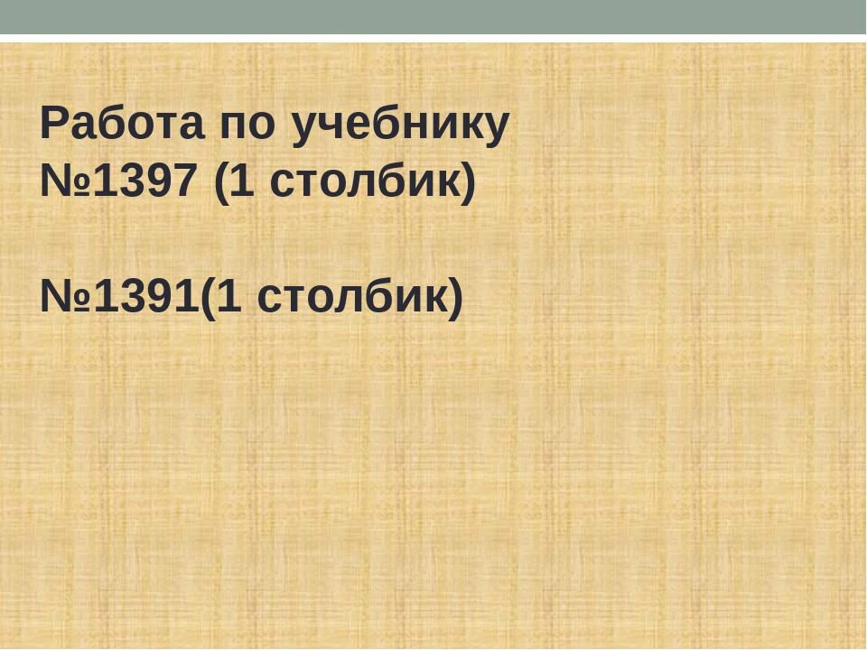 Работа по учебнику №1397 (1 столбик)  №1391(1 столбик)