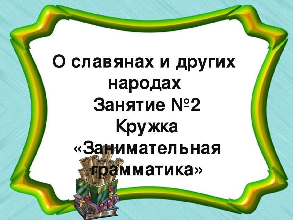 О славянах и других народах Занятие №2 Кружка «Занимательная грамматика»