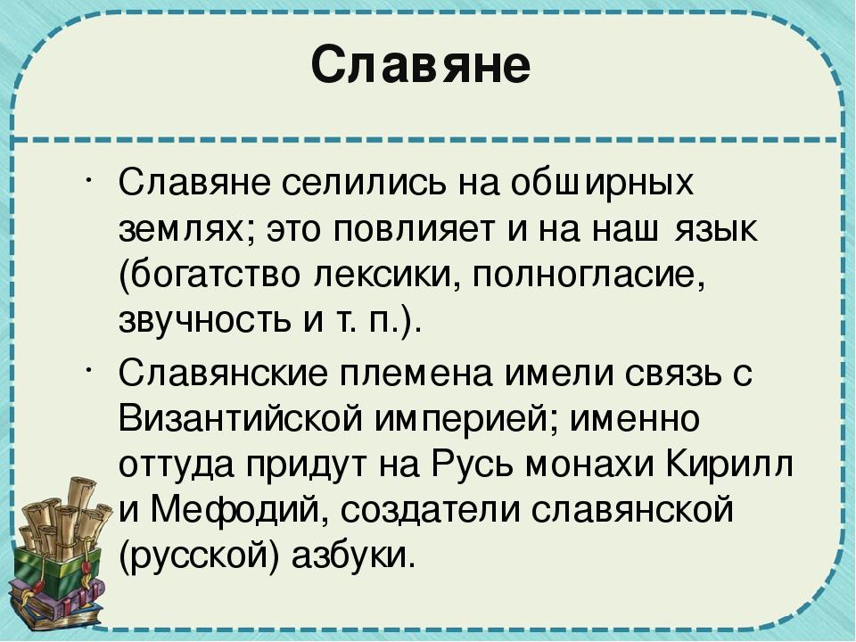 Славяне Славяне селились на обширных землях; это повлияет и на наш язык (бога...