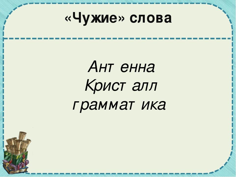«Чужие» слова Антенна Кристалл грамматика