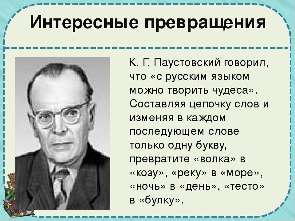 Интересные превращения К. Г. Паустовский говорил, что «с русским языком можно...