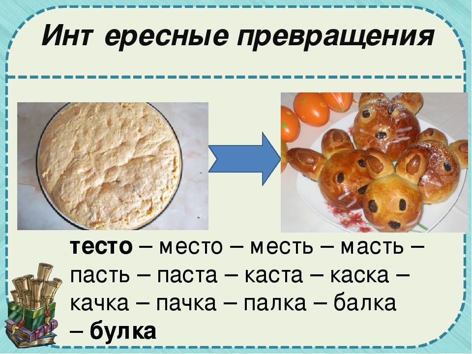 Интересные превращения тесто– место – месть – масть – пасть – паста – каста...