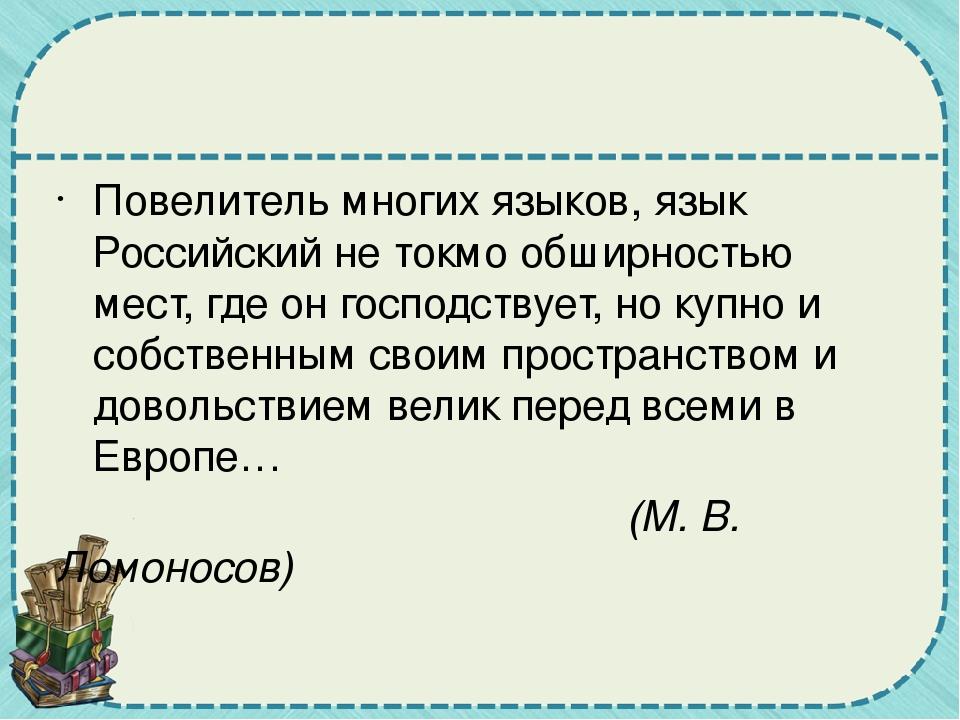 Повелитель многих языков, язык Российский не токмо обширностью мест, где он...