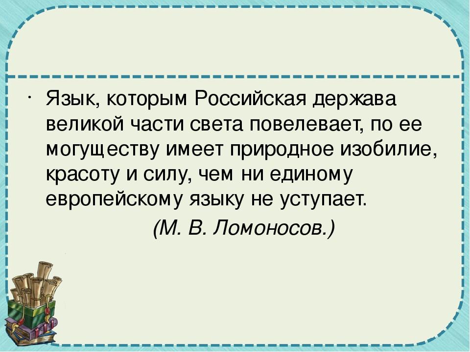 Язык, которым Российская держава великой части света повелевает, по ее могущ...