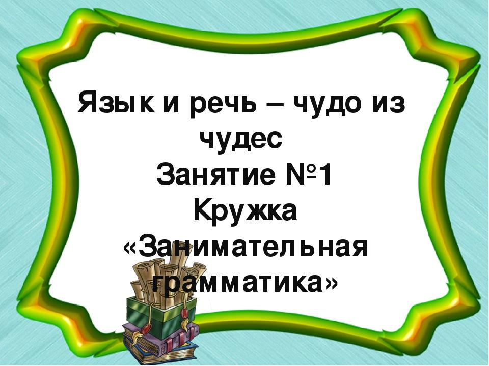 Язык и речь – чудо из чудес Занятие №1 Кружка «Занимательная грамматика»