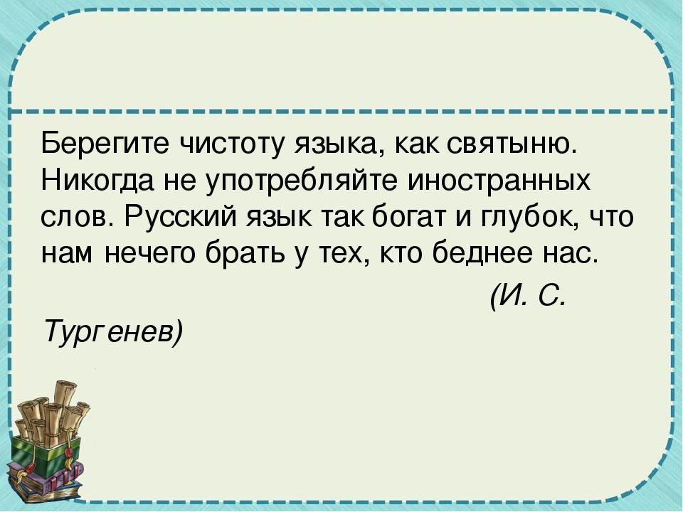 Берегите чистоту языка, как святыню. Никогда не употребляйте иностранных сло...