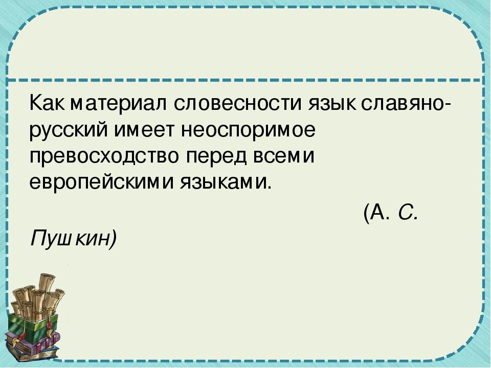Как материал словесности язык славяно-русский имеет неоспоримое превосходств...
