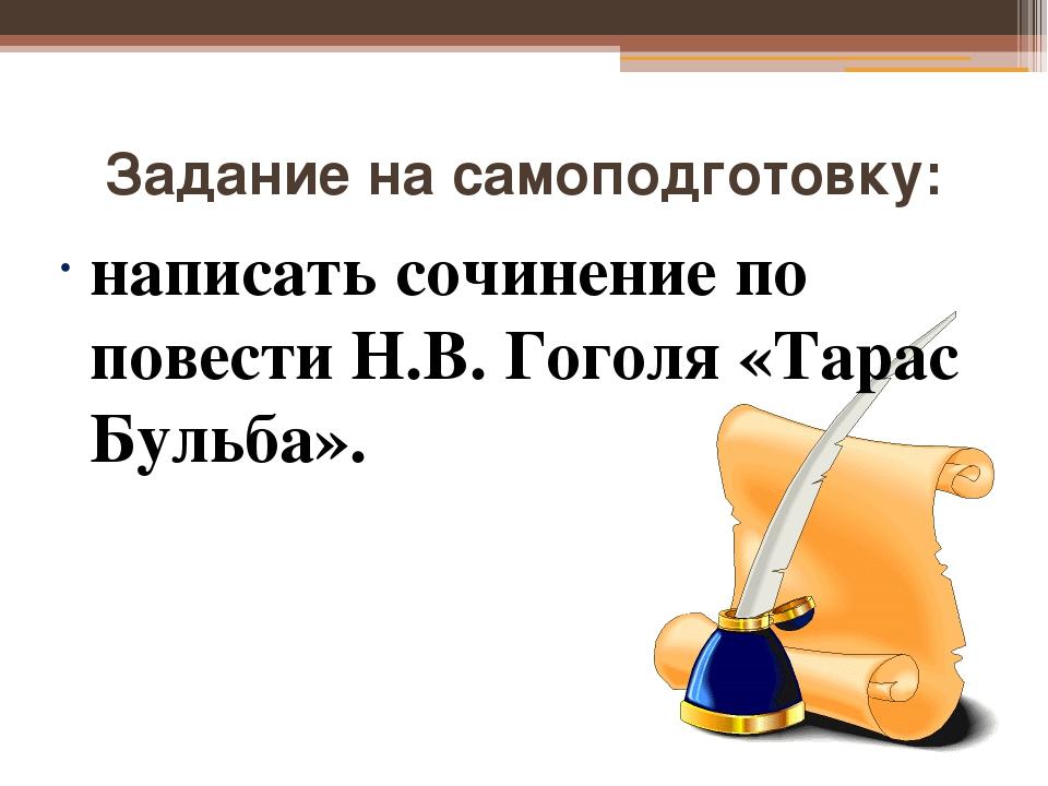 Задание на самоподготовку: написать сочинение по повести Н.В. Гоголя «Тарас Б...