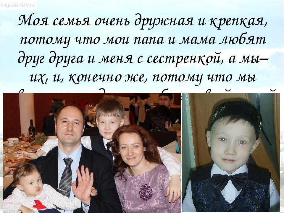 Моя семья очень дружная и крепкая, потому что мои папа и мама любят друг друг...