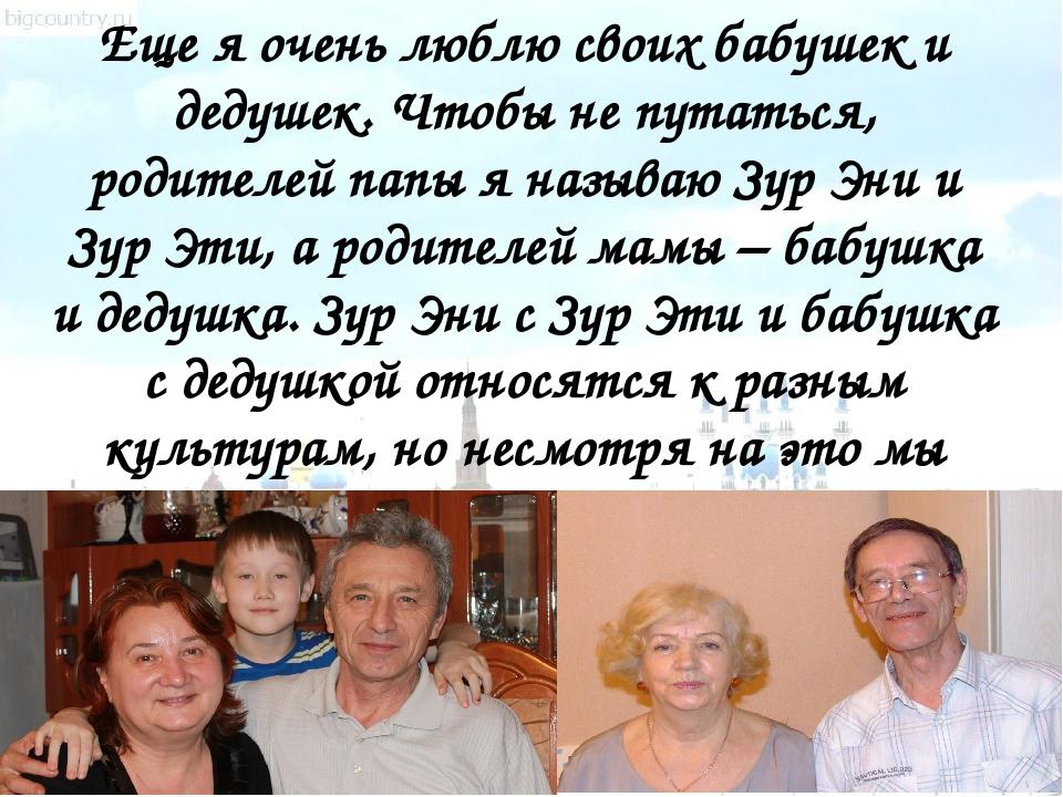 Еще я очень люблю своих бабушек и дедушек. Чтобы не путаться, родителей папы...