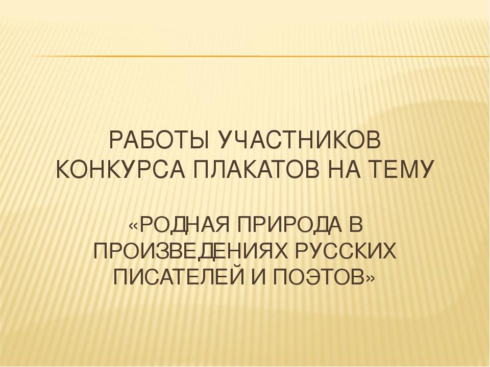 РАБОТЫ УЧАСТНИКОВ КОНКУРСА ПЛАКАТОВ НА ТЕМУ «РОДНАЯ ПРИРОДА В ПРОИЗВЕДЕНИЯХ Р...