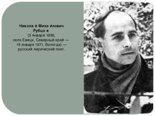 Никола́й Миха́йлович Рубцо́в (3 января1936, селоЕмецк,Северный край— 19