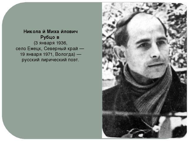 Никола́й Миха́йлович Рубцо́в (3 января1936, селоЕмецк,Северный край— 19...
