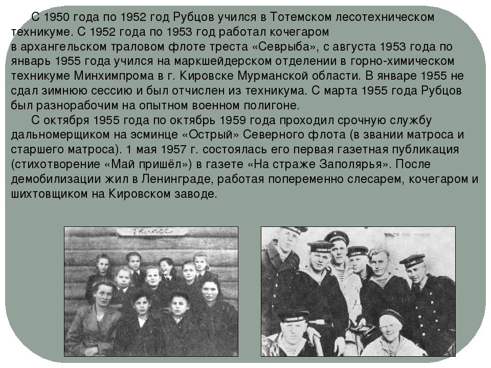 С 1950 года по 1952 год Рубцов учился вТотемскомлесотехническом техникуме....