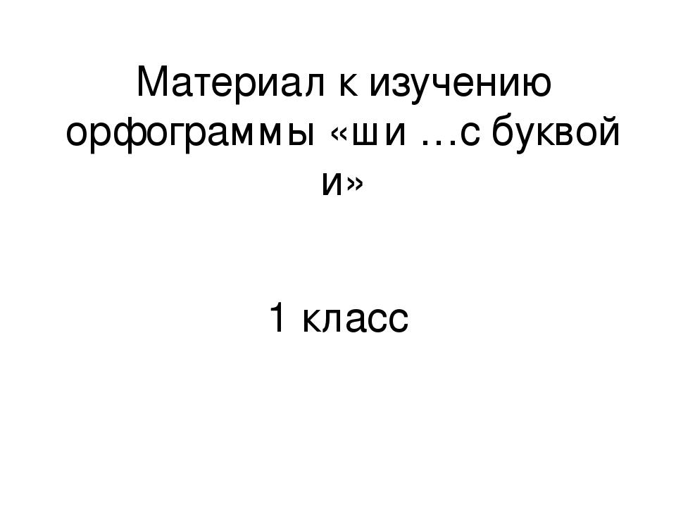 Материал к изучению орфограммы «ши …с буквой и» 1 класс