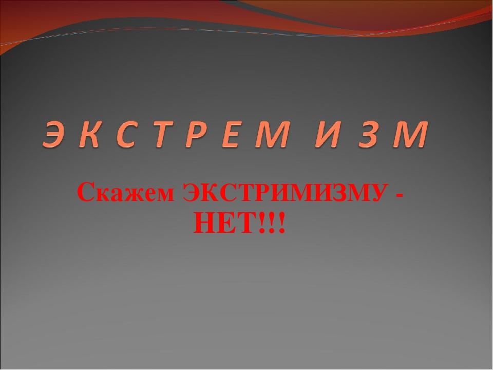 Скажем ЭКСТРИМИЗМУ - НЕТ!!!