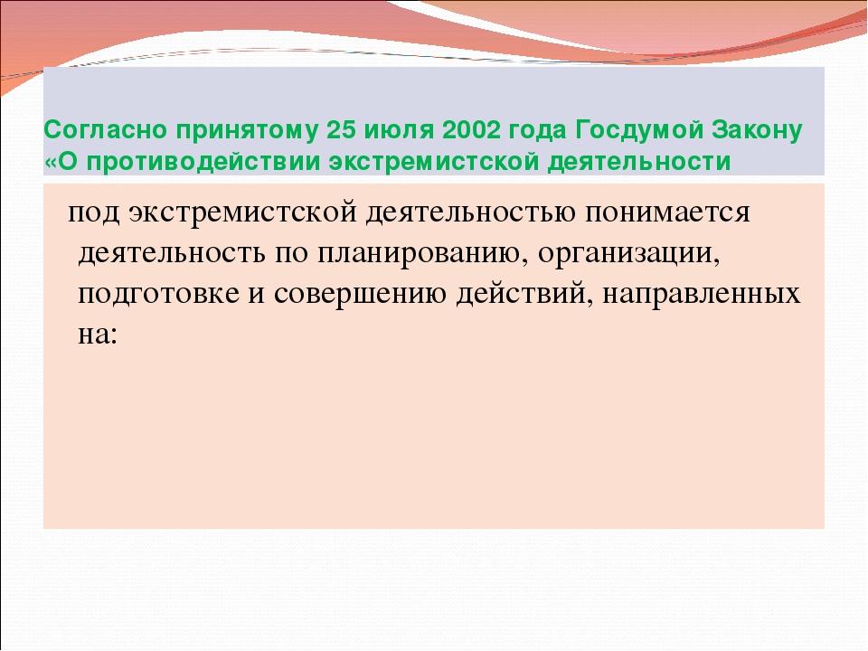 Согласно принятому 25 июля 2002 года Госдумой Закону «О противодействии экстр...