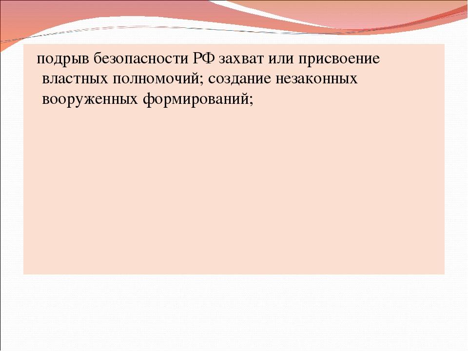 подрыв безопасности РФ захват или присвоение властных полномочий; создание н...