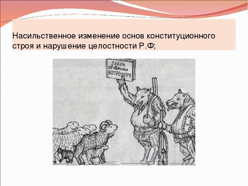 Насильственное изменение основ конституционного строя и нарушение целостности...