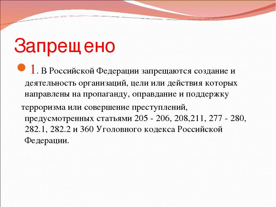 Запрещено 1. В Российской Федерации запрещаются создание и деятельность орган...