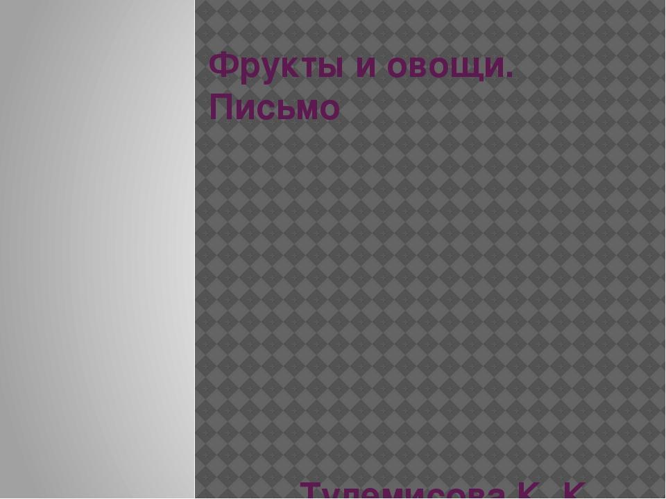 Фрукты и овощи. Письмо Тулемисова К. К.