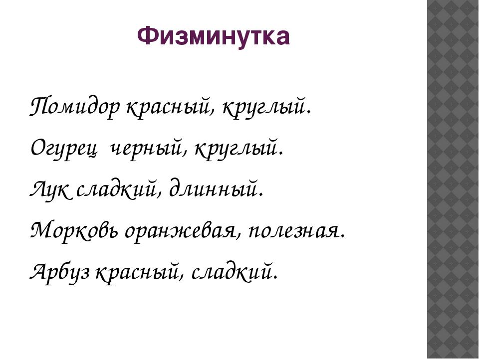 Физминутка Помидор красный, круглый. Огурец черный, круглый. Лук сладкий, дл...