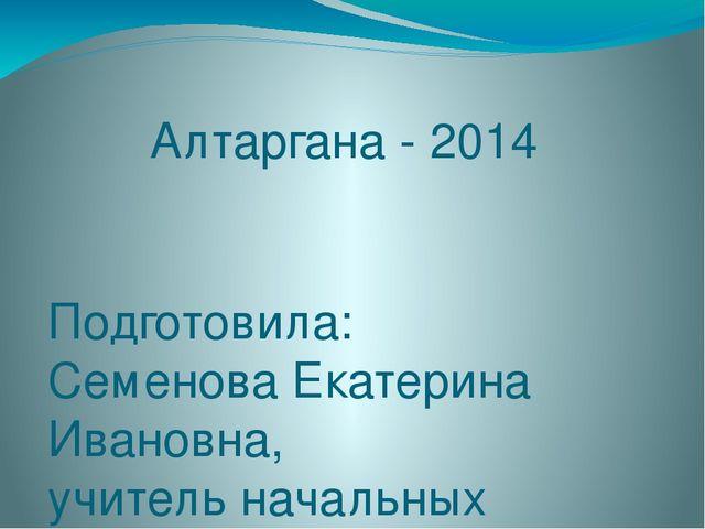 Алтаргана - 2014 Подготовила: Семенова Екатерина Ивановна, учитель начальных...