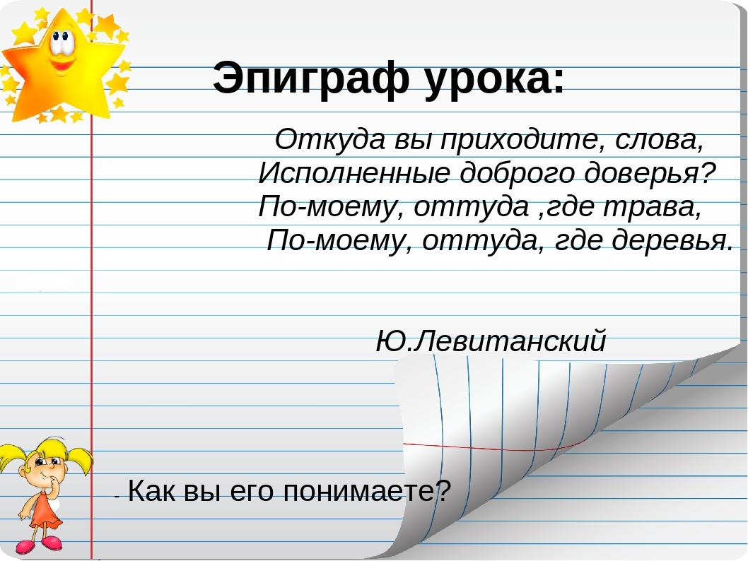 Эпиграф урока:  Откуда вы приходите, слова, Исполненные доброго доверья? П...