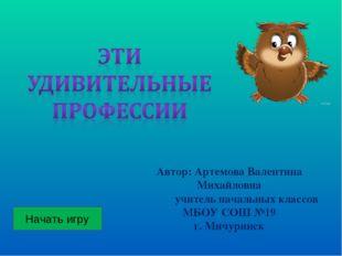 Начать игру Автор: Артемова Валентина Михайловна учитель начальных классов МБ